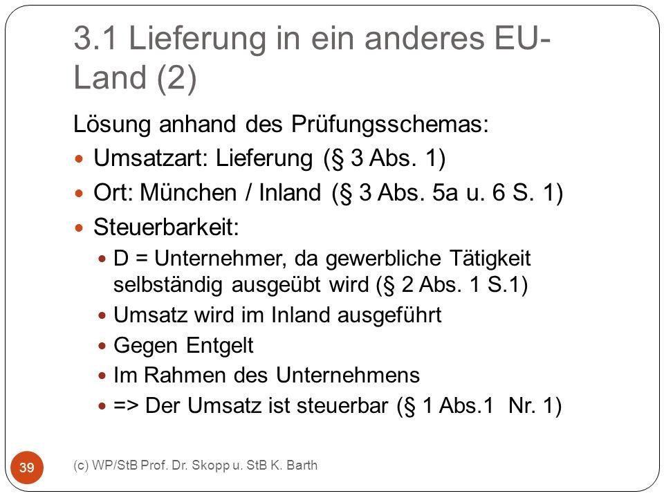 3.1 Lieferung in ein anderes EU- Land (2) (c) WP/StB Prof. Dr. Skopp u. StB K. Barth 39 Lösung anhand des Prüfungsschemas: Umsatzart: Lieferung (§ 3 A