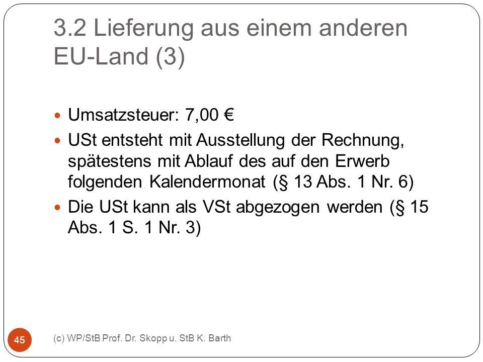 3.2 Lieferung aus einem anderen EU-Land (3) (c) WP/StB Prof. Dr. Skopp u. StB K. Barth 45 Umsatzsteuer: 7,00 USt entsteht mit Ausstellung der Rechnung