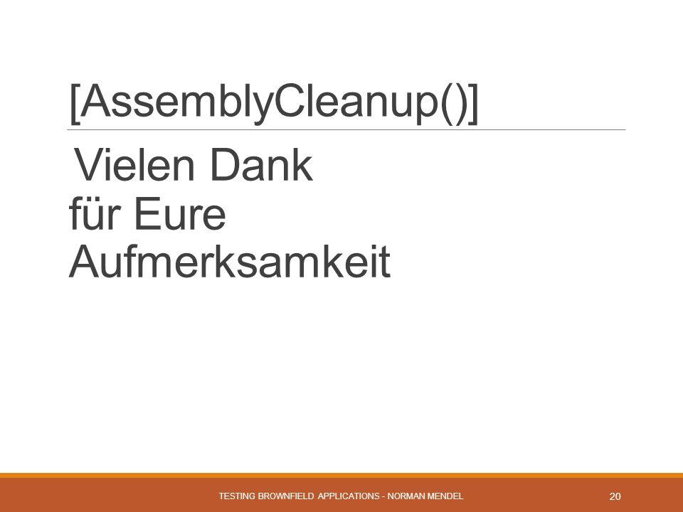 [AssemblyCleanup()] Vielen Dank für Eure Aufmerksamkeit TESTING BROWNFIELD APPLICATIONS - NORMAN MENDEL 20