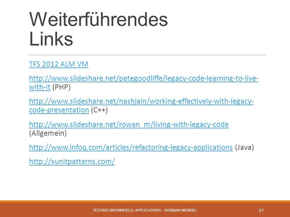 Weiterführendes Links TFS 2012 ALM VM http://www.slideshare.net/petegoodliffe/legacy-code-learning-to-live- with-it (PHP)http://www.slideshare.net/petegoodliffe/legacy-code-learning-to-live- with-it http://www.slideshare.net/nashjain/working-effectively-with-legacy- code-presentation (C++)http://www.slideshare.net/nashjain/working-effectively-with-legacy- code-presentation http://www.slideshare.net/rowan_m/living-with-legacy-code (Allgemein)http://www.slideshare.net/rowan_m/living-with-legacy-code http://www.infoq.com/articles/refactoring-legacy-applications (Java)http://www.infoq.com/articles/refactoring-legacy-applications http://xunitpatterns.com/ TESTING BROWNFIELD APPLICATIONS - NORMAN MENDEL 21
