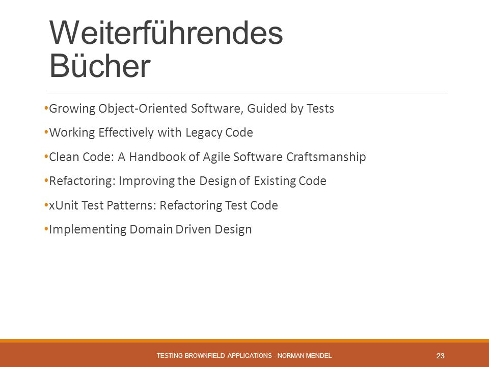 Weiterführendes Bücher Growing Object-Oriented Software, Guided by Tests Working Effectively with Legacy Code Clean Code: A Handbook of Agile Software Craftsmanship Refactoring: Improving the Design of Existing Code xUnit Test Patterns: Refactoring Test Code Implementing Domain Driven Design TESTING BROWNFIELD APPLICATIONS - NORMAN MENDEL 23
