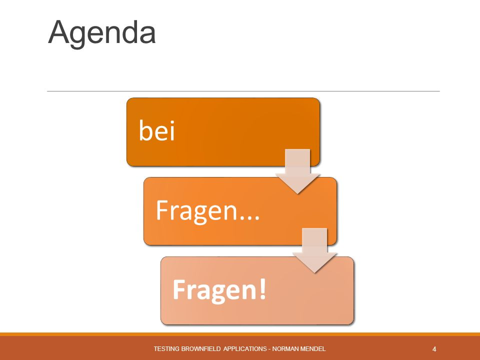 Agenda TESTING BROWNFIELD APPLICATIONS - NORMAN MENDEL 4 beiFragen...Fragen!