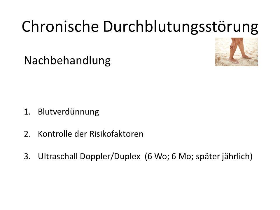 Chronische Durchblutungsstörung Nachbehandlung 1.Blutverdünnung 2.Kontrolle der Risikofaktoren 3.Ultraschall Doppler/Duplex (6 Wo; 6 Mo; später jährli