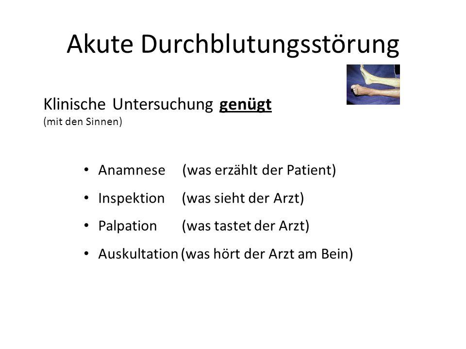 Akute Durchblutungsstörung Klinische Untersuchung genügt (mit den Sinnen) Anamnese (was erzählt der Patient) Inspektion (was sieht der Arzt) Palpation