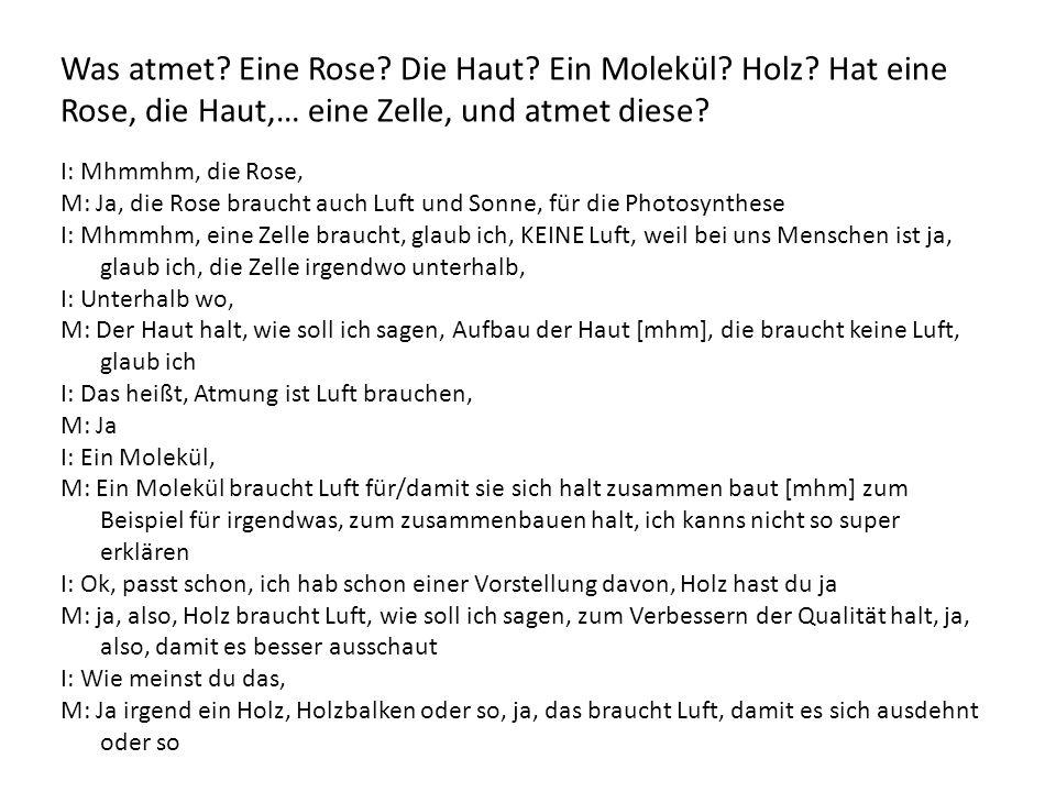 I: Mhmmhm, die Rose, M: Ja, die Rose braucht auch Luft und Sonne, für die Photosynthese I: Mhmmhm, eine Zelle braucht, glaub ich, KEINE Luft, weil bei