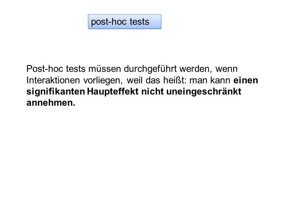 post-hoc tests Post-hoc tests müssen durchgeführt werden, wenn Interaktionen vorliegen, weil das heißt: man kann einen signifikanten Haupteffekt nicht uneingeschränkt annehmen.