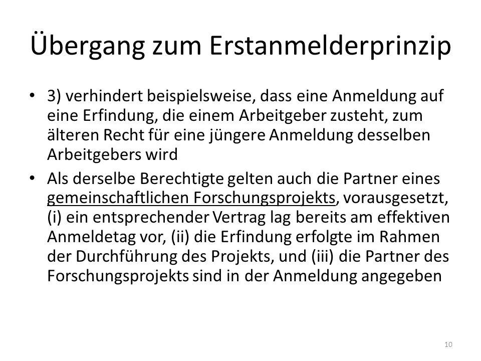Übergang zum Erstanmelderprinzip 3) verhindert beispielsweise, dass eine Anmeldung auf eine Erfindung, die einem Arbeitgeber zusteht, zum älteren Recht für eine jüngere Anmeldung desselben Arbeitgebers wird Als derselbe Berechtigte gelten auch die Partner eines gemeinschaftlichen Forschungsprojekts, vorausgesetzt, (i) ein entsprechender Vertrag lag bereits am effektiven Anmeldetag vor, (ii) die Erfindung erfolgte im Rahmen der Durchführung des Projekts, und (iii) die Partner des Forschungsprojekts sind in der Anmeldung angegeben 10