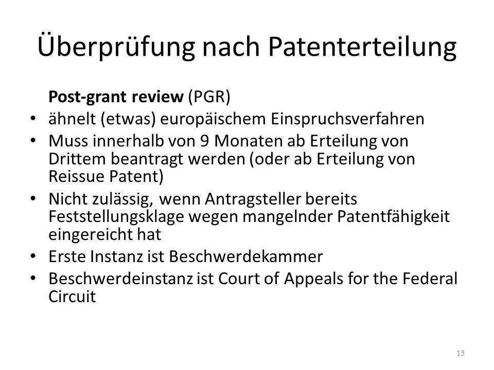 Überprüfung nach Patenterteilung Post-grant review (PGR) ähnelt (etwas) europäischem Einspruchsverfahren Muss innerhalb von 9 Monaten ab Erteilung von Drittem beantragt werden (oder ab Erteilung von Reissue Patent) Nicht zulässig, wenn Antragsteller bereits Feststellungsklage wegen mangelnder Patentfähigkeit eingereicht hat Erste Instanz ist Beschwerdekammer Beschwerdeinstanz ist Court of Appeals for the Federal Circuit 13