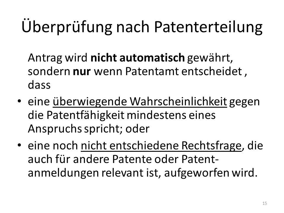 Überprüfung nach Patenterteilung Antrag wird nicht automatisch gewährt, sondern nur wenn Patentamt entscheidet, dass eine überwiegende Wahrscheinlichkeit gegen die Patentfähigkeit mindestens eines Anspruchs spricht; oder eine noch nicht entschiedene Rechtsfrage, die auch für andere Patente oder Patent- anmeldungen relevant ist, aufgeworfen wird.