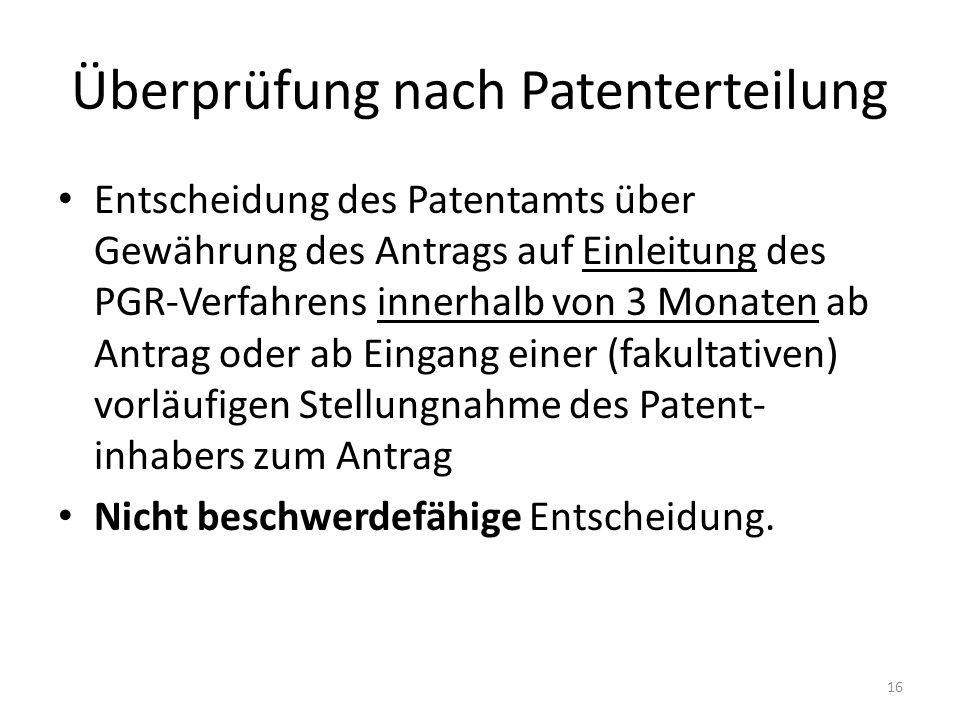 Überprüfung nach Patenterteilung Entscheidung des Patentamts über Gewährung des Antrags auf Einleitung des PGR-Verfahrens innerhalb von 3 Monaten ab Antrag oder ab Eingang einer (fakultativen) vorläufigen Stellungnahme des Patent- inhabers zum Antrag Nicht beschwerdefähige Entscheidung.