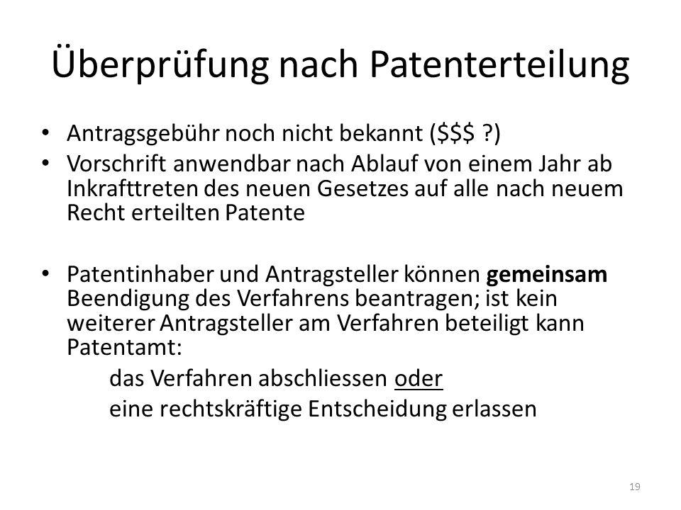 Überprüfung nach Patenterteilung Antragsgebühr noch nicht bekannt ($$$ ?) Vorschrift anwendbar nach Ablauf von einem Jahr ab Inkrafttreten des neuen Gesetzes auf alle nach neuem Recht erteilten Patente Patentinhaber und Antragsteller können gemeinsam Beendigung des Verfahrens beantragen; ist kein weiterer Antragsteller am Verfahren beteiligt kann Patentamt: das Verfahren abschliessen oder eine rechtskräftige Entscheidung erlassen 19