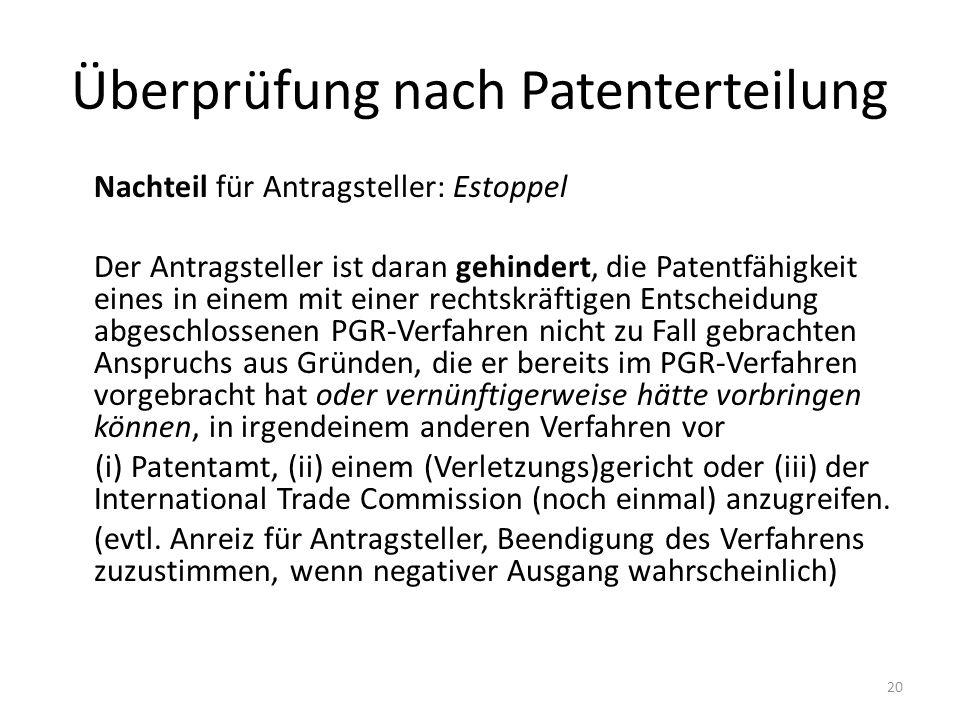Überprüfung nach Patenterteilung Nachteil für Antragsteller: Estoppel Der Antragsteller ist daran gehindert, die Patentfähigkeit eines in einem mit einer rechtskräftigen Entscheidung abgeschlossenen PGR-Verfahren nicht zu Fall gebrachten Anspruchs aus Gründen, die er bereits im PGR-Verfahren vorgebracht hat oder vernünftigerweise hätte vorbringen können, in irgendeinem anderen Verfahren vor (i) Patentamt, (ii) einem (Verletzungs)gericht oder (iii) der International Trade Commission (noch einmal) anzugreifen.