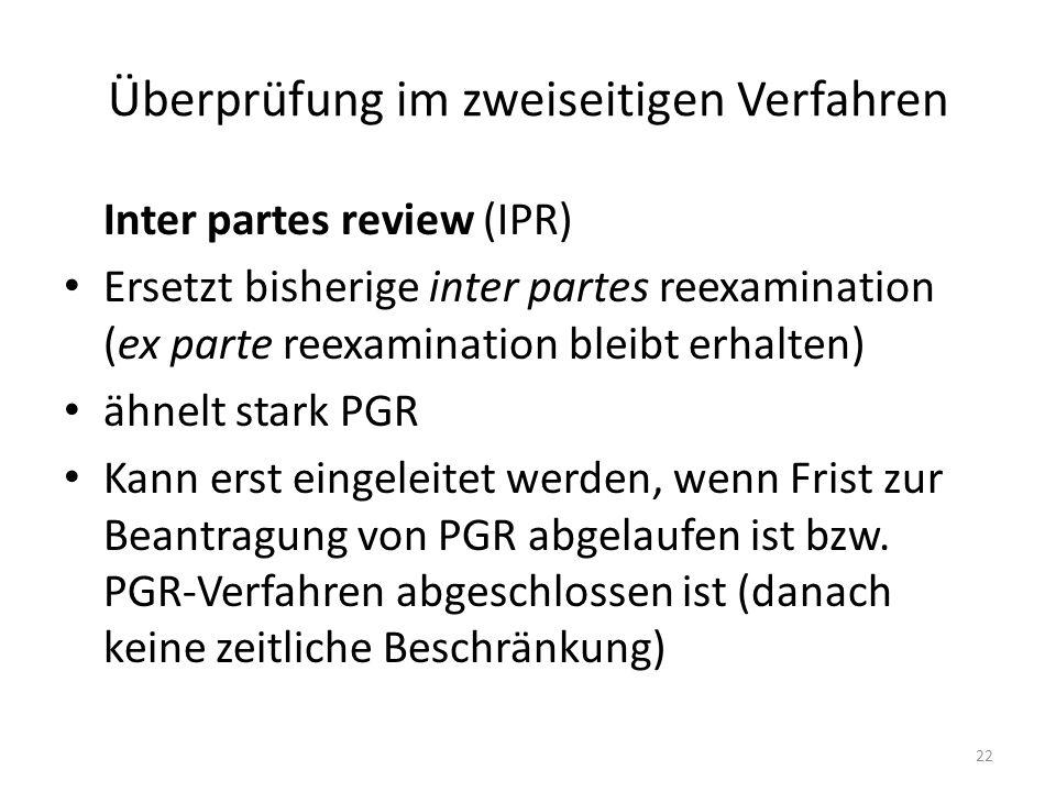 Überprüfung im zweiseitigen Verfahren Inter partes review (IPR) Ersetzt bisherige inter partes reexamination (ex parte reexamination bleibt erhalten) ähnelt stark PGR Kann erst eingeleitet werden, wenn Frist zur Beantragung von PGR abgelaufen ist bzw.