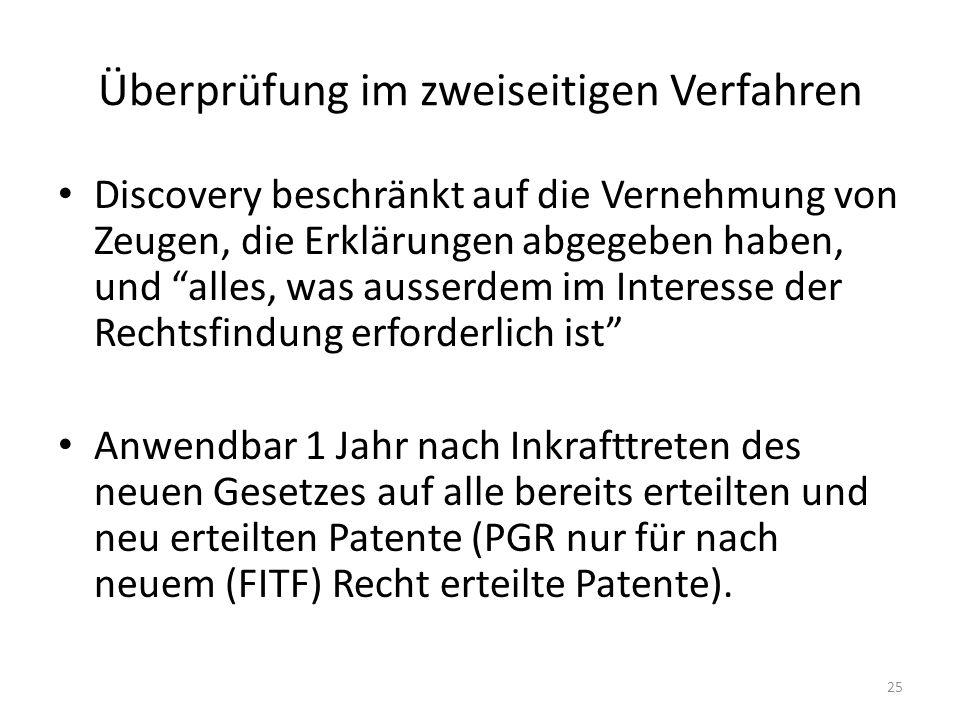 Überprüfung im zweiseitigen Verfahren Discovery beschränkt auf die Vernehmung von Zeugen, die Erklärungen abgegeben haben, und alles, was ausserdem im Interesse der Rechtsfindung erforderlich ist Anwendbar 1 Jahr nach Inkrafttreten des neuen Gesetzes auf alle bereits erteilten und neu erteilten Patente (PGR nur für nach neuem (FITF) Recht erteilte Patente).