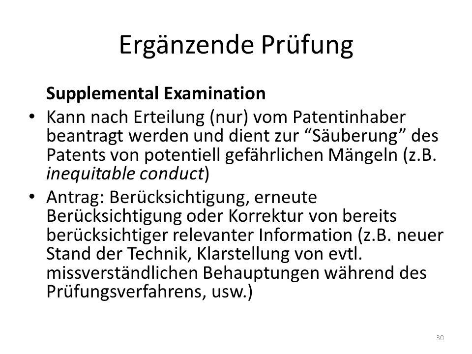 Ergänzende Prüfung Supplemental Examination Kann nach Erteilung (nur) vom Patentinhaber beantragt werden und dient zur Säuberung des Patents von potentiell gefährlichen Mängeln (z.B.