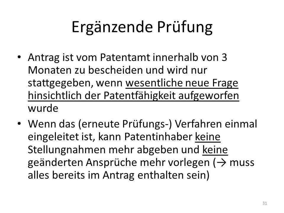 Ergänzende Prüfung Antrag ist vom Patentamt innerhalb von 3 Monaten zu bescheiden und wird nur stattgegeben, wenn wesentliche neue Frage hinsichtlich der Patentfähigkeit aufgeworfen wurde Wenn das (erneute Prüfungs-) Verfahren einmal eingeleitet ist, kann Patentinhaber keine Stellungnahmen mehr abgeben und keine geänderten Ansprüche mehr vorlegen ( muss alles bereits im Antrag enthalten sein) 31