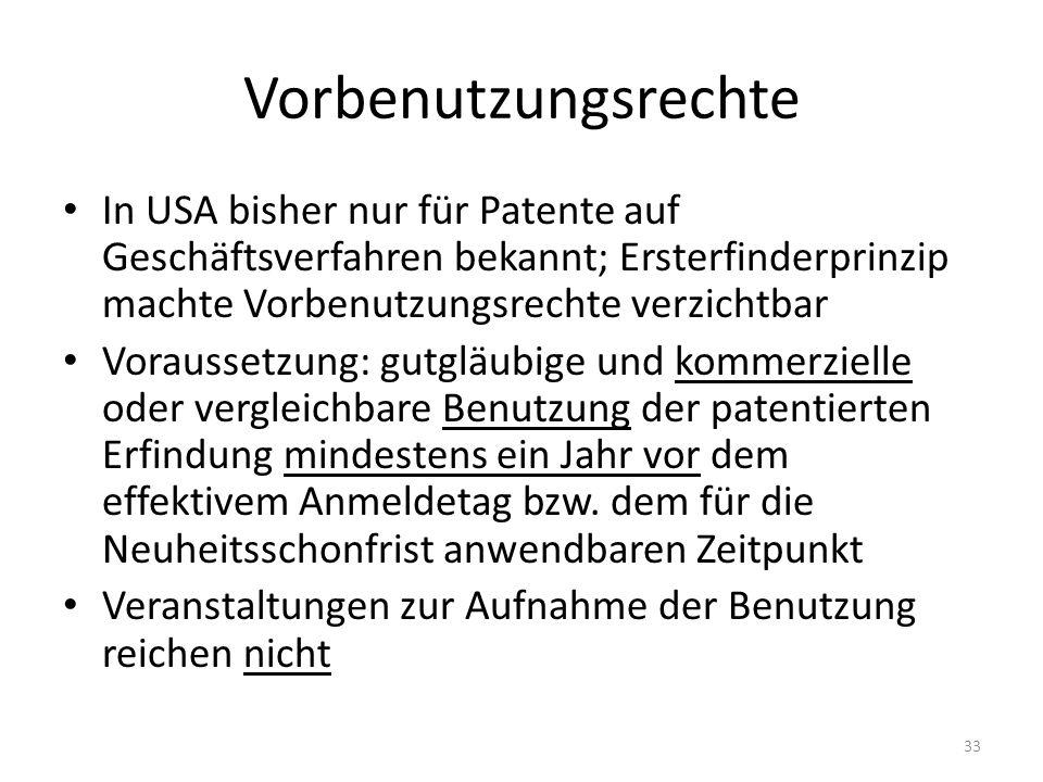 Vorbenutzungsrechte In USA bisher nur für Patente auf Geschäftsverfahren bekannt; Ersterfinderprinzip machte Vorbenutzungsrechte verzichtbar Voraussetzung: gutgläubige und kommerzielle oder vergleichbare Benutzung der patentierten Erfindung mindestens ein Jahr vor dem effektivem Anmeldetag bzw.