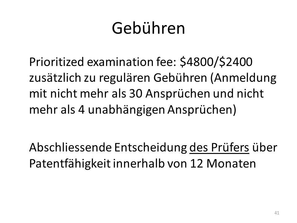 Gebühren Prioritized examination fee: $4800/$2400 zusätzlich zu regulären Gebühren (Anmeldung mit nicht mehr als 30 Ansprüchen und nicht mehr als 4 unabhängigen Ansprüchen) Abschliessende Entscheidung des Prüfers über Patentfähigkeit innerhalb von 12 Monaten 41