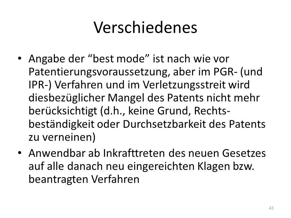 Verschiedenes Angabe der best mode ist nach wie vor Patentierungsvoraussetzung, aber im PGR- (und IPR-) Verfahren und im Verletzungsstreit wird diesbezüglicher Mangel des Patents nicht mehr berücksichtigt (d.h., keine Grund, Rechts- beständigkeit oder Durchsetzbarkeit des Patents zu verneinen) Anwendbar ab Inkrafttreten des neuen Gesetzes auf alle danach neu eingereichten Klagen bzw.