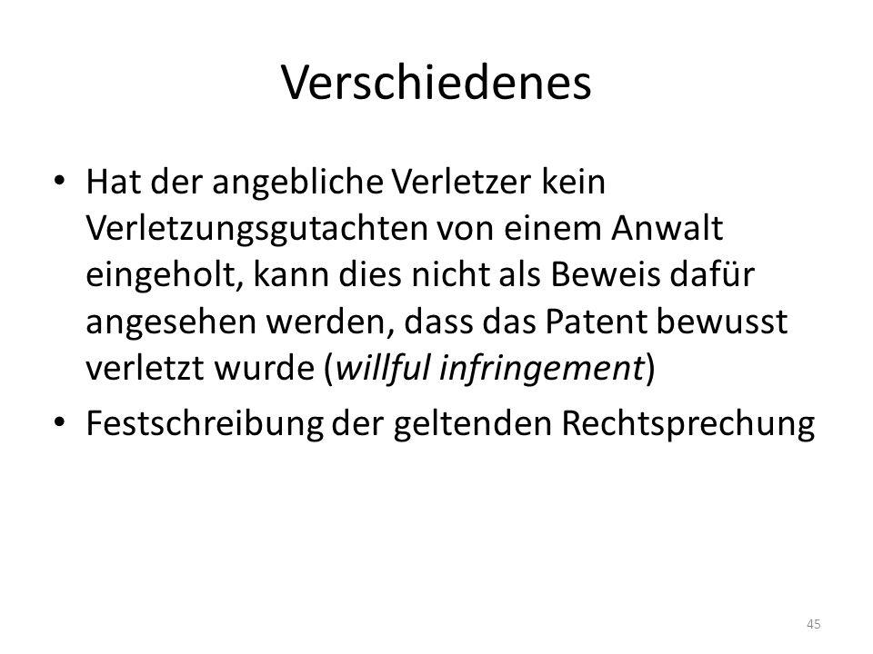 Verschiedenes Hat der angebliche Verletzer kein Verletzungsgutachten von einem Anwalt eingeholt, kann dies nicht als Beweis dafür angesehen werden, dass das Patent bewusst verletzt wurde (willful infringement) Festschreibung der geltenden Rechtsprechung 45