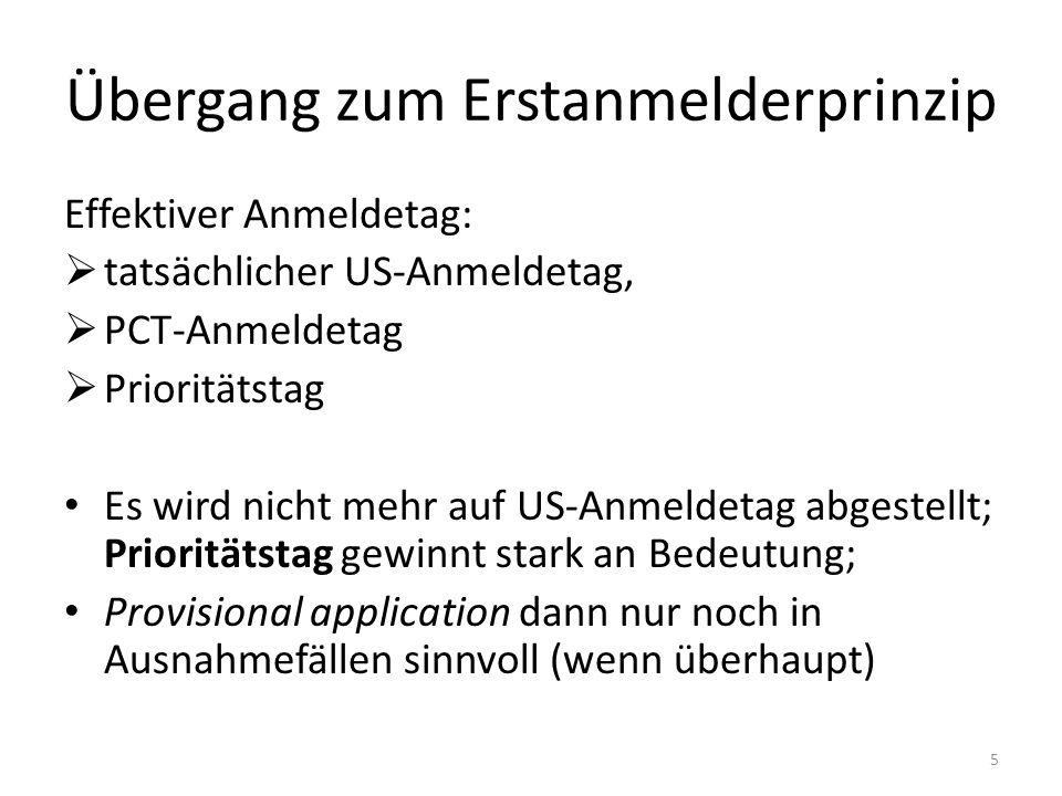 Übergang zum Erstanmelderprinzip Effektiver Anmeldetag: tatsächlicher US-Anmeldetag, PCT-Anmeldetag Prioritätstag Es wird nicht mehr auf US-Anmeldetag abgestellt; Prioritätstag gewinnt stark an Bedeutung; Provisional application dann nur noch in Ausnahmefällen sinnvoll (wenn überhaupt) 5