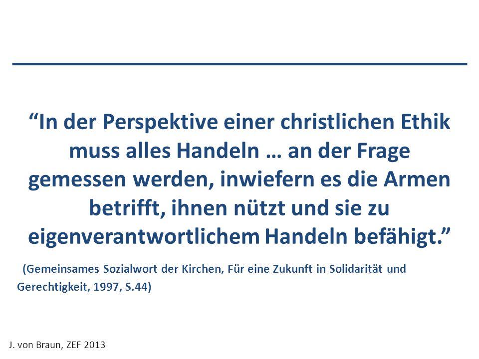 J. von Braun, ZEF 2013 In der Perspektive einer christlichen Ethik muss alles Handeln … an der Frage gemessen werden, inwiefern es die Armen betrifft,