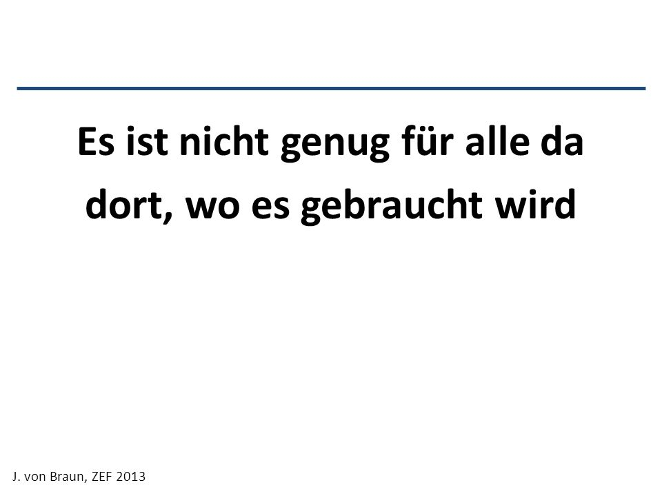 Es ist nicht genug für alle da dort, wo es gebraucht wird J. von Braun, ZEF 2013