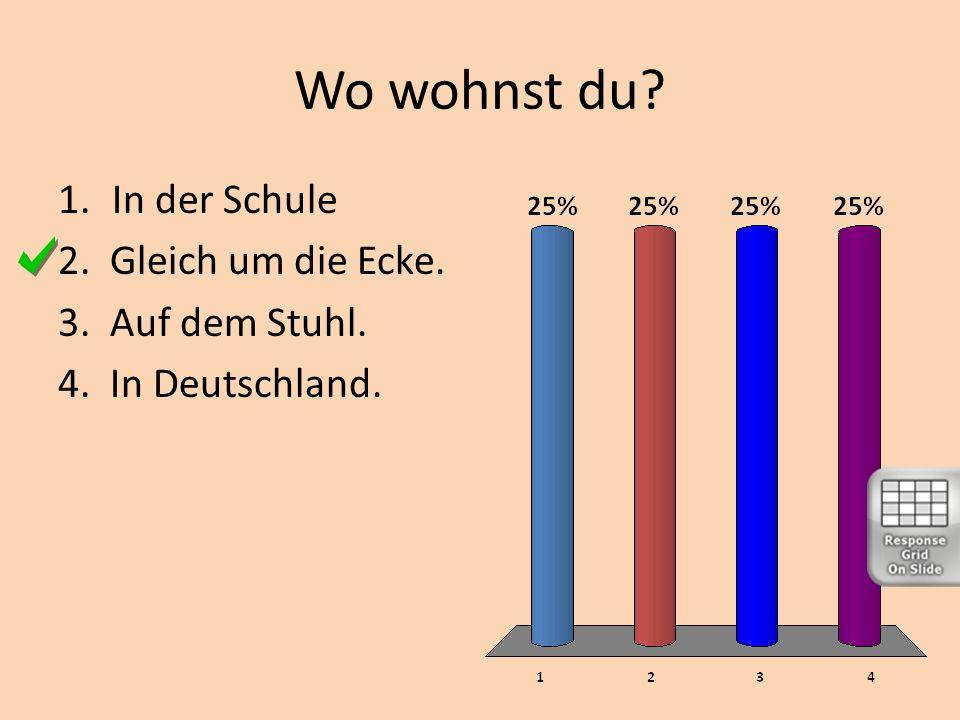 Wo wohnst du? 1.In der Schule 2. Gleich um die Ecke. 3. Auf dem Stuhl. 4. In Deutschland.