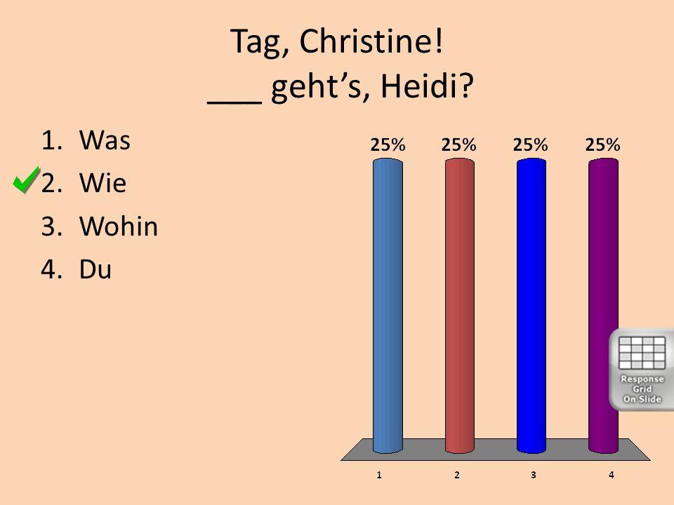Tag, Christine! ___ gehts, Heidi? 1.Was 2.Wie 3.Wohin 4.Du