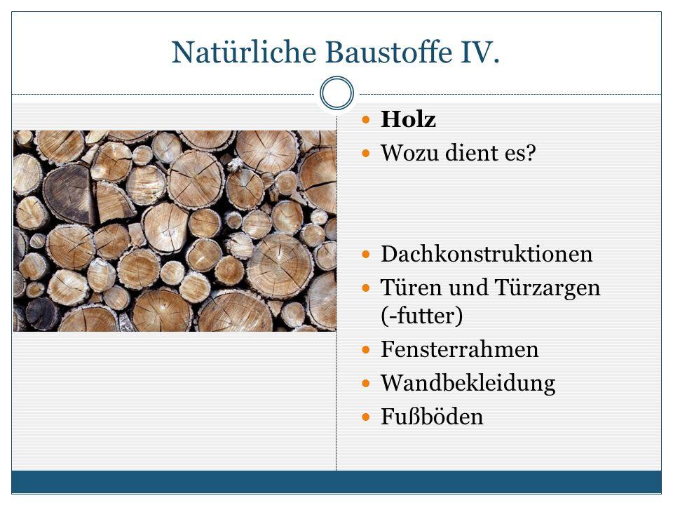 Natürliche Baustoffe IV. Holz Wozu dient es? Dachkonstruktionen Türen und Türzargen (-futter) Fensterrahmen Wandbekleidung Fußböden
