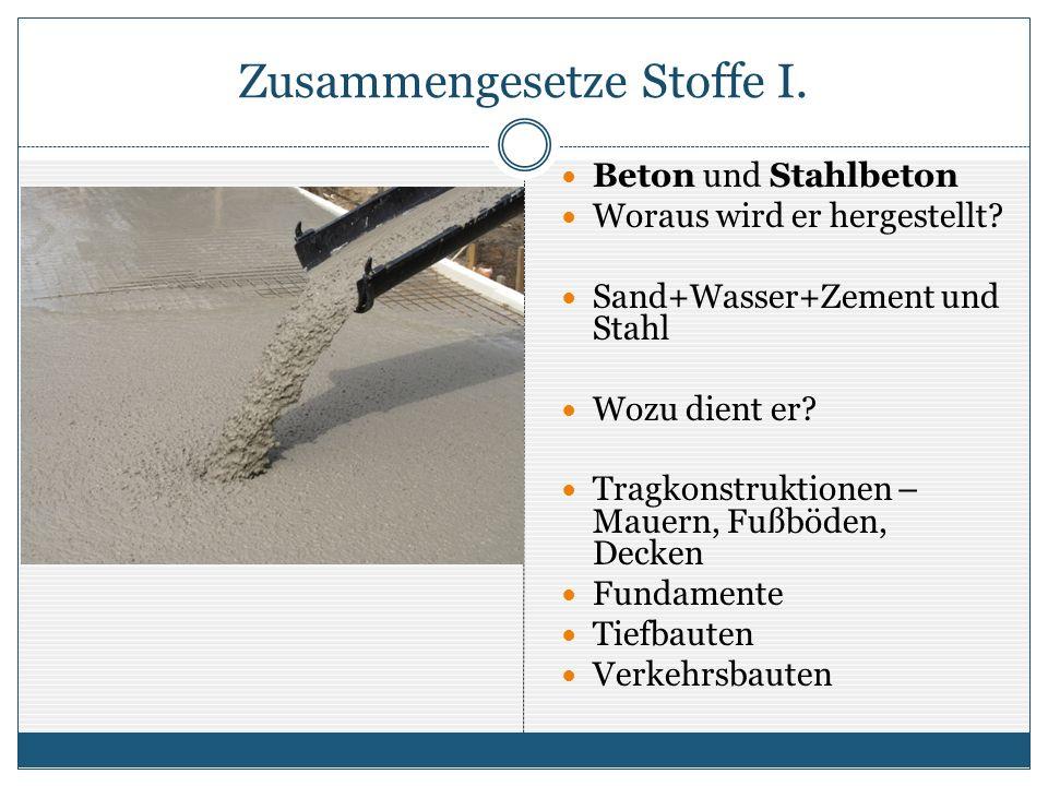 Zusammengesetze Stoffe I. Beton und Stahlbeton Woraus wird er hergestellt? Sand+Wasser+Zement und Stahl Wozu dient er? Tragkonstruktionen – Mauern, Fu