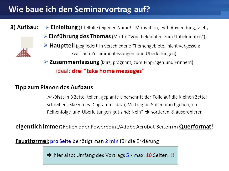 Wie baue ich den Seminarvortrag auf? 3) Aufbau: Einleitung (Titelfolie (eigener Name!), Motivation, evtl. Anwendung, Ziel), Einführung des Themas (Mot