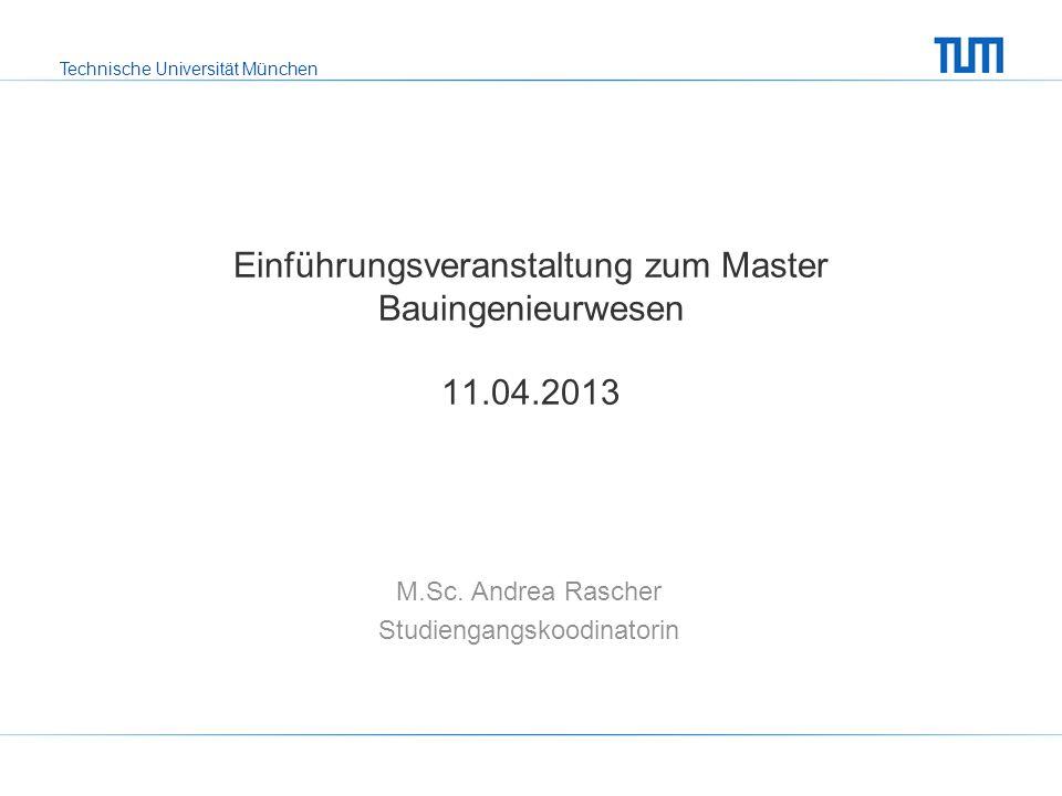 Technische Universität München Einführungsveranstaltung zum Master Bauingenieurwesen 11.04.2013 M.Sc. Andrea Rascher Studiengangskoodinatorin