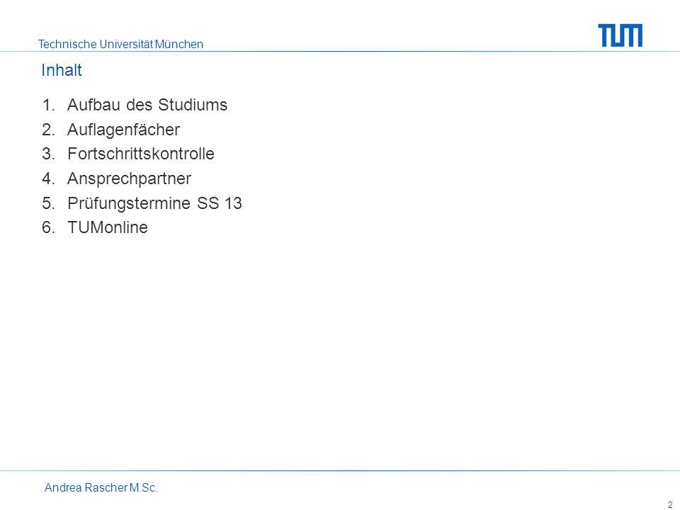 Technische Universität München Andrea Rascher M.Sc. 2 Aufbau des Studiums Auflagenfächer Fortschrittskontrolle Ansprechpartner Prüfungstermine SS 13 T