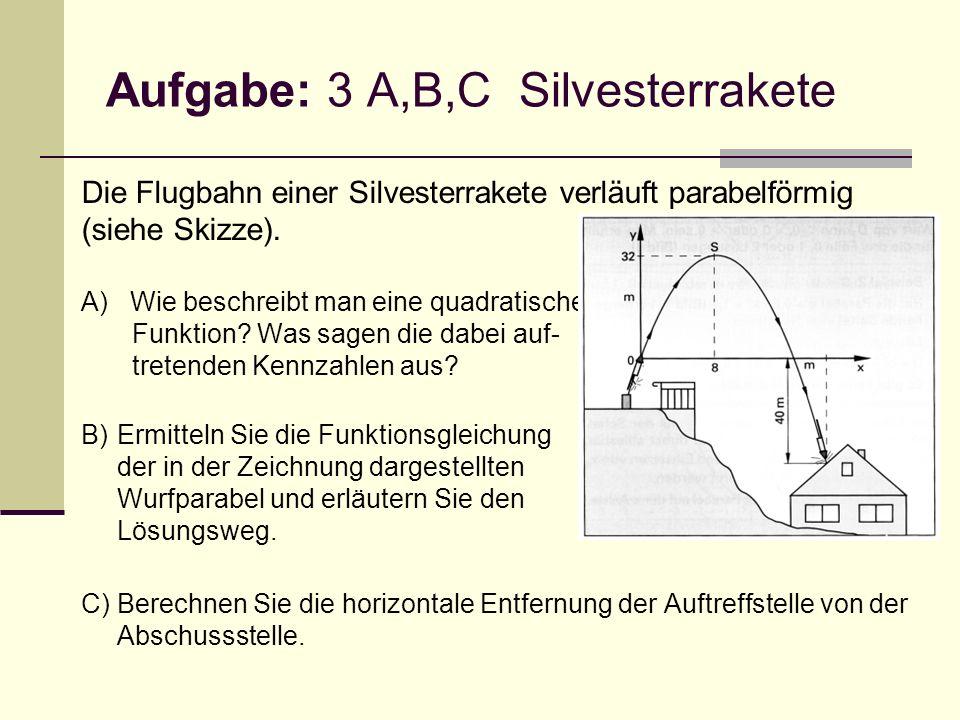 Aufgabe: 3 A,B,C Silvesterrakete Die Flugbahn einer Silvesterrakete verläuft parabelförmig (siehe Skizze). A) Wie beschreibt man eine quadratische Fun