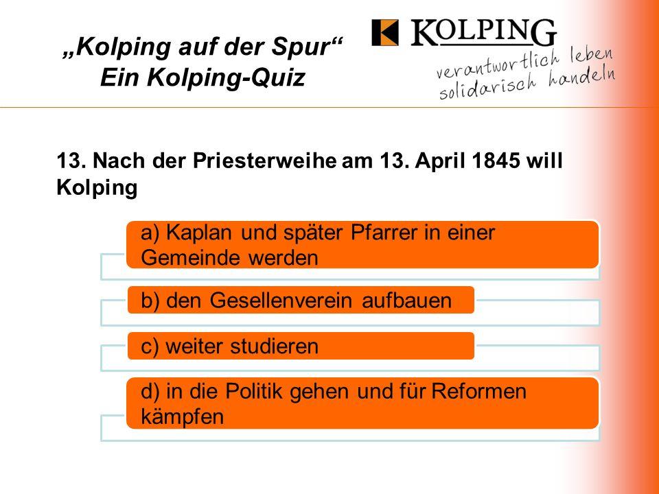 Kolping auf der Spur Ein Kolping-Quiz a) Kaplan und später Pfarrer in einer Gemeinde werden b) den Gesellenverein aufbauenc) weiter studieren d) in die Politik gehen und für Reformen kämpfen 13.