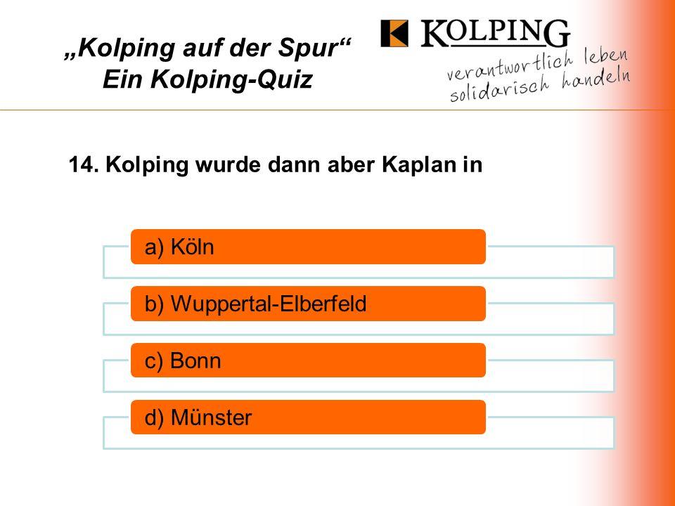 Kolping auf der Spur Ein Kolping-Quiz a) Kölnb) Wuppertal-Elberfeldc) Bonnd) Münster 14.