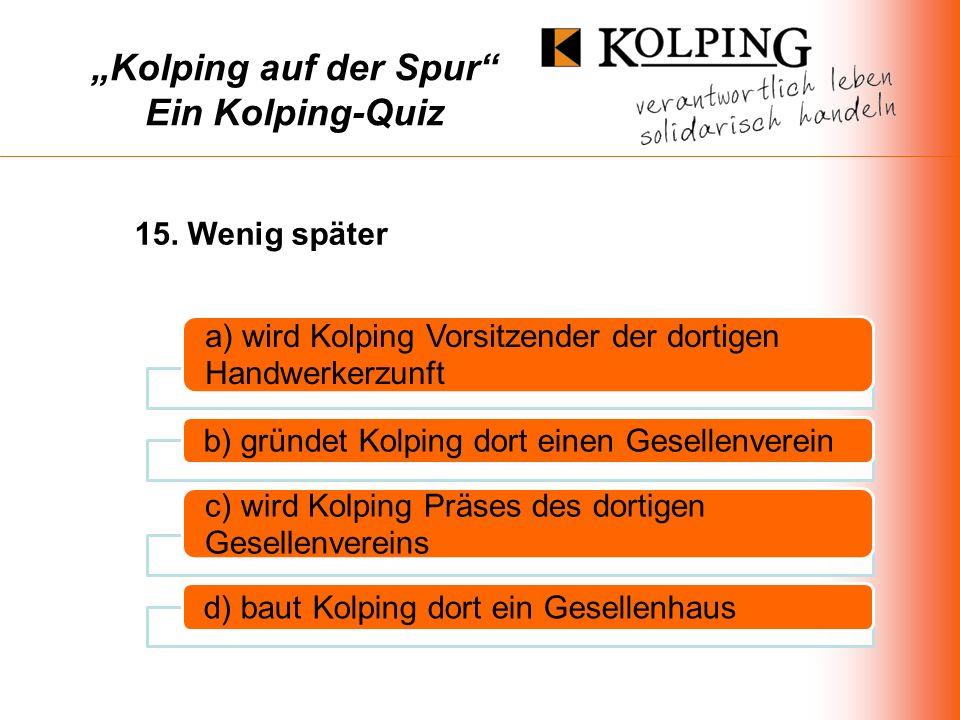 Kolping auf der Spur Ein Kolping-Quiz a) wird Kolping Vorsitzender der dortigen Handwerkerzunft b) gründet Kolping dort einen Gesellenverein c) wird Kolping Präses des dortigen Gesellenvereins d) baut Kolping dort ein Gesellenhaus 15.