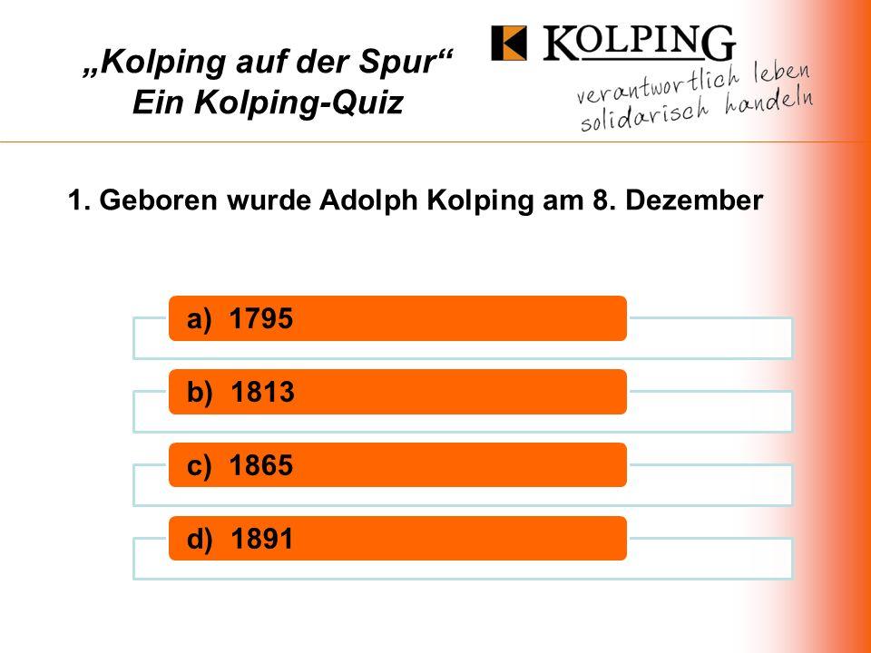 a) 1795b) 1813c) 1865d) 1891 1. Geboren wurde Adolph Kolping am 8. Dezember