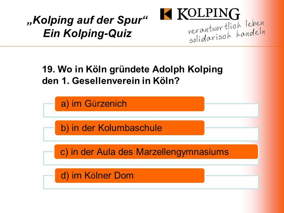Kolping auf der Spur Ein Kolping-Quiz a) im G ü rzenich b) in der Kolumbaschulec) in der Aula des Marzellengymnasiums d) im K ö lner Dom 19.