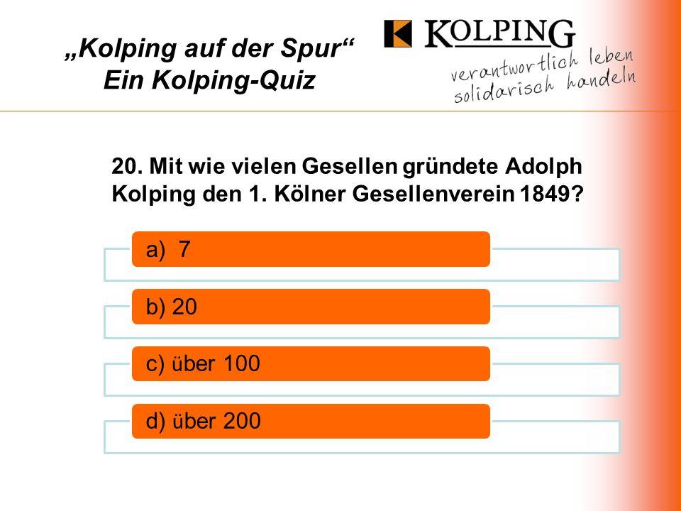 Kolping auf der Spur Ein Kolping-Quiz a) 7b) 20 c) ü ber 100d) ü ber 200 20.