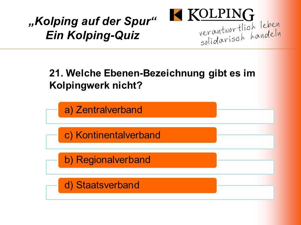 Kolping auf der Spur Ein Kolping-Quiz a) Zentralverbandc) Kontinentalverband b) Regionalverbandd) Staatsverband 21.
