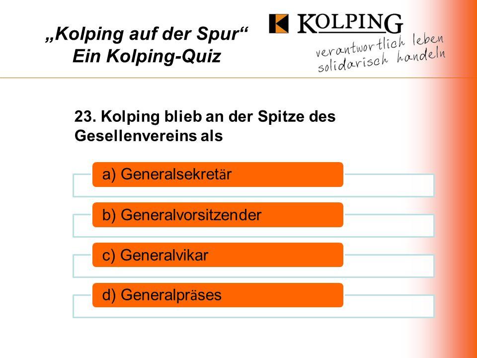 Kolping auf der Spur Ein Kolping-Quiz a) Generalsekret ä r b) Generalvorsitzenderc) Generalvikar d) Generalpr ä ses 23.