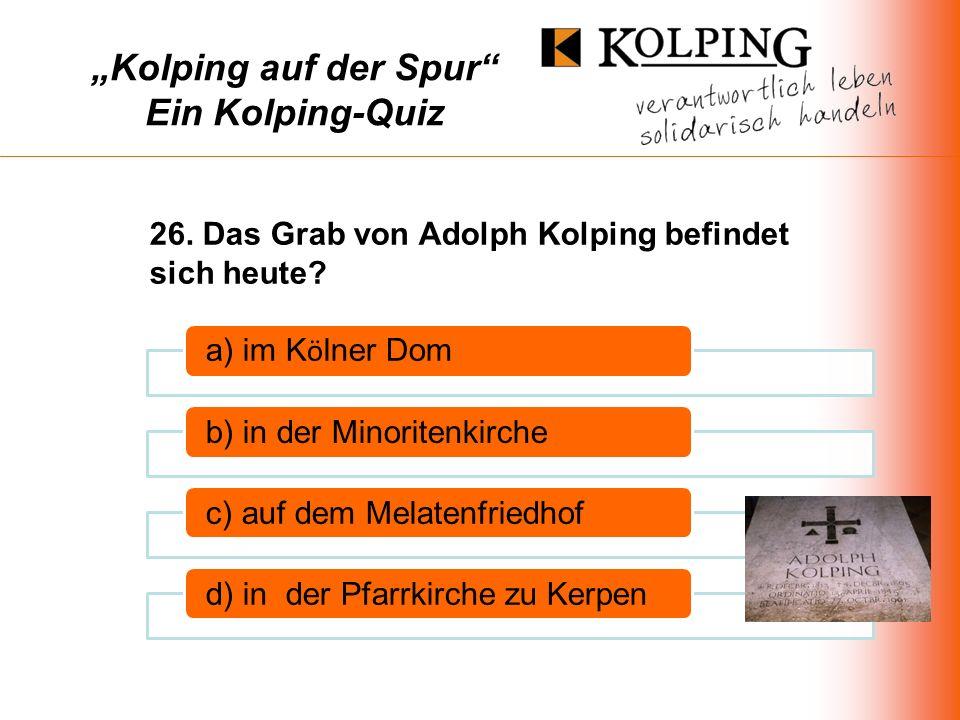Kolping auf der Spur Ein Kolping-Quiz a) im K ö lner Dom b) in der Minoritenkirchec) auf dem Melatenfriedhofd) in der Pfarrkirche zu Kerpen 26.