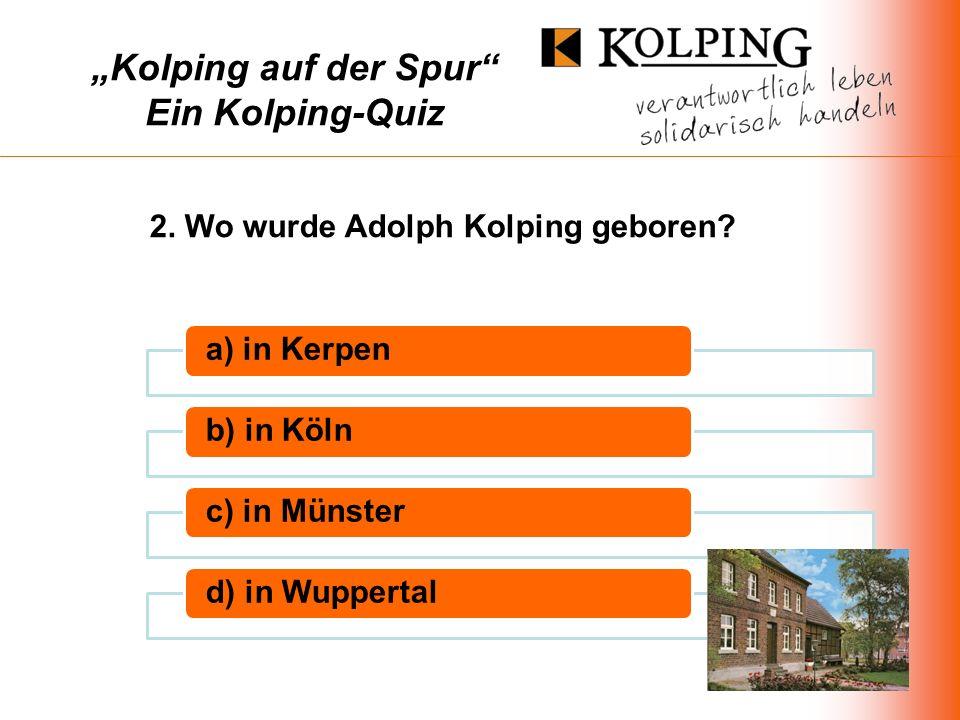 Kolping auf der Spur Ein Kolping-Quiz a) in Kerpenb) in Kölnc) in Münsterd) in Wuppertal 2.