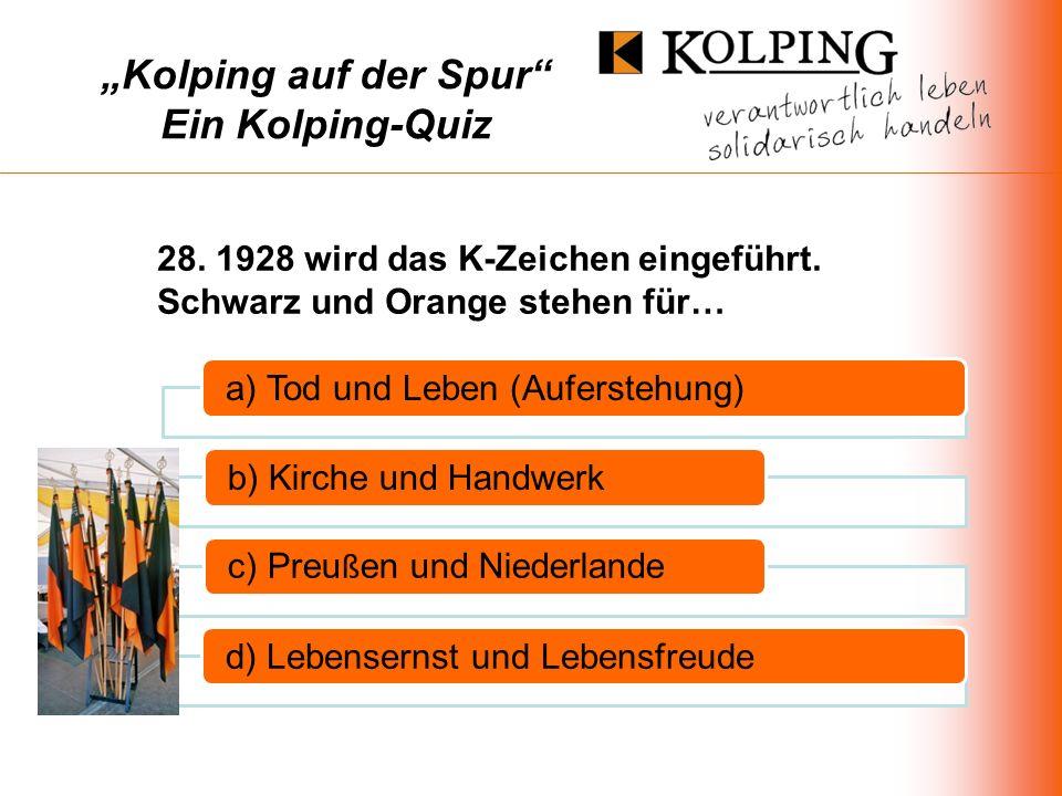Kolping auf der Spur Ein Kolping-Quiz a) Tod und Leben (Auferstehung)b) Kirche und Handwerk c) Preu ß en und Niederlande d) Lebensernst und Lebensfreude 28.