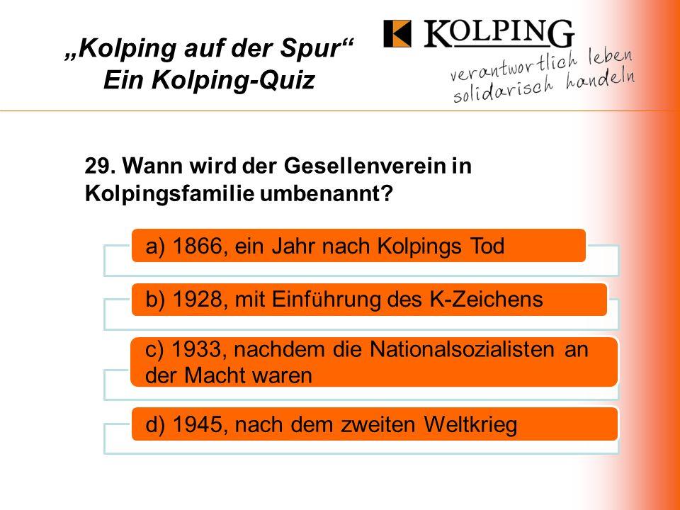 Kolping auf der Spur Ein Kolping-Quiz a) 1866, ein Jahr nach Kolpings Tod b) 1928, mit Einf ü hrung des K-Zeichens c) 1933, nachdem die Nationalsozialisten an der Macht waren d) 1945, nach dem zweiten Weltkrieg 29.