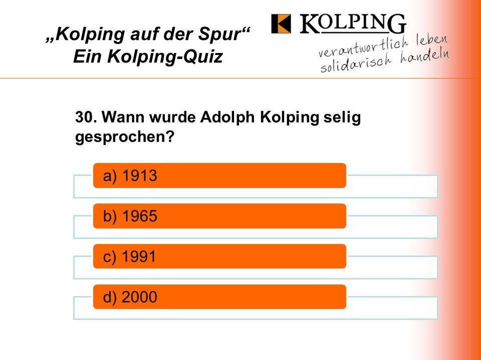 Kolping auf der Spur Ein Kolping-Quiz a) 1913b) 1965c) 1991d) 2000 30.