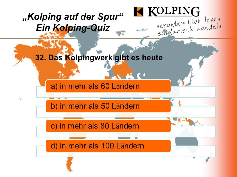 Kolping auf der Spur Ein Kolping-Quiz a) in mehr als 60 L ä ndernb) in mehr als 50 L ä ndernc) in mehr als 80 L ä ndernd) in mehr als 100 L ä ndern 32.