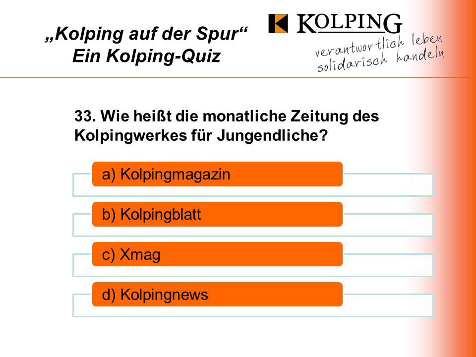 Kolping auf der Spur Ein Kolping-Quiz a) Kolpingmagazinb) Kolpingblattc) Xmagd) Kolpingnews 33.